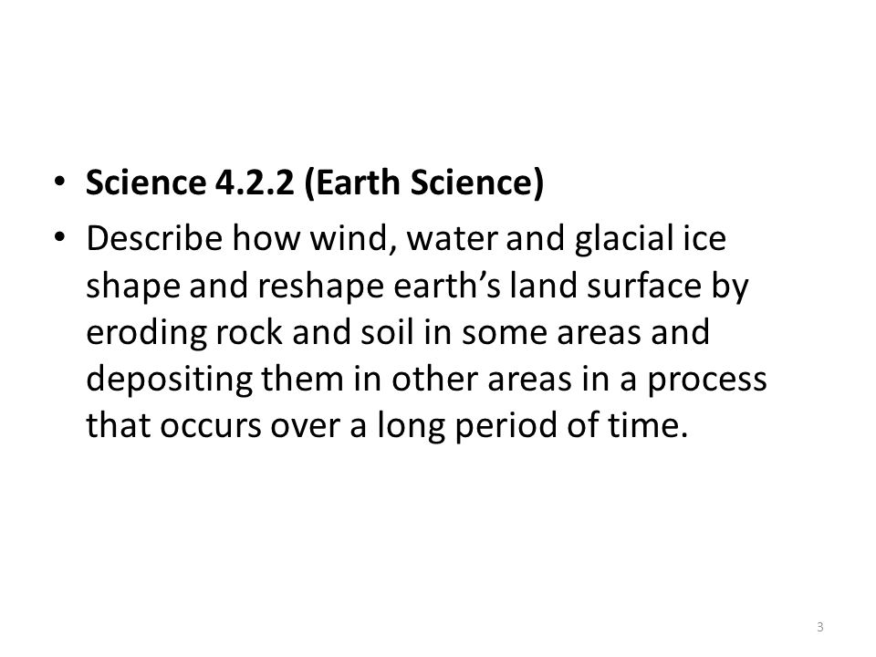 Science 4.2.2 (Earth Science) Describe how wind, water and glacial ice shape and reshape earth's land surface by eroding rock and soil in some areas and depositing them in other areas in a process that occurs over a long period of time.