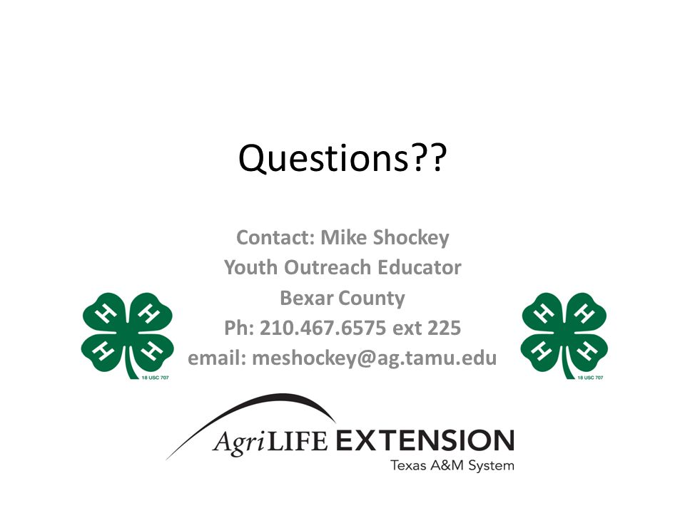 Questions?? Contact: Mike Shockey Youth Outreach Educator Bexar County Ph: 210.467.6575 ext 225 email: meshockey@ag.tamu.edu