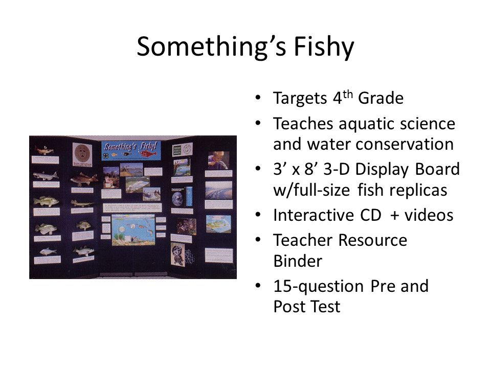 Something's Fishy Targets 4 th Grade Teaches aquatic science and water conservation 3' x 8' 3-D Display Board w/full-size fish replicas Interactive CD + videos Teacher Resource Binder 15-question Pre and Post Test