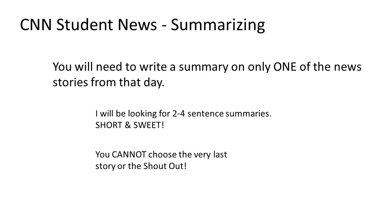 CNN Student News - Summarizing I will be looking for 2-4 sentence summaries. SHORT & SWEET! You will need to write a summary on only ONE of the news s