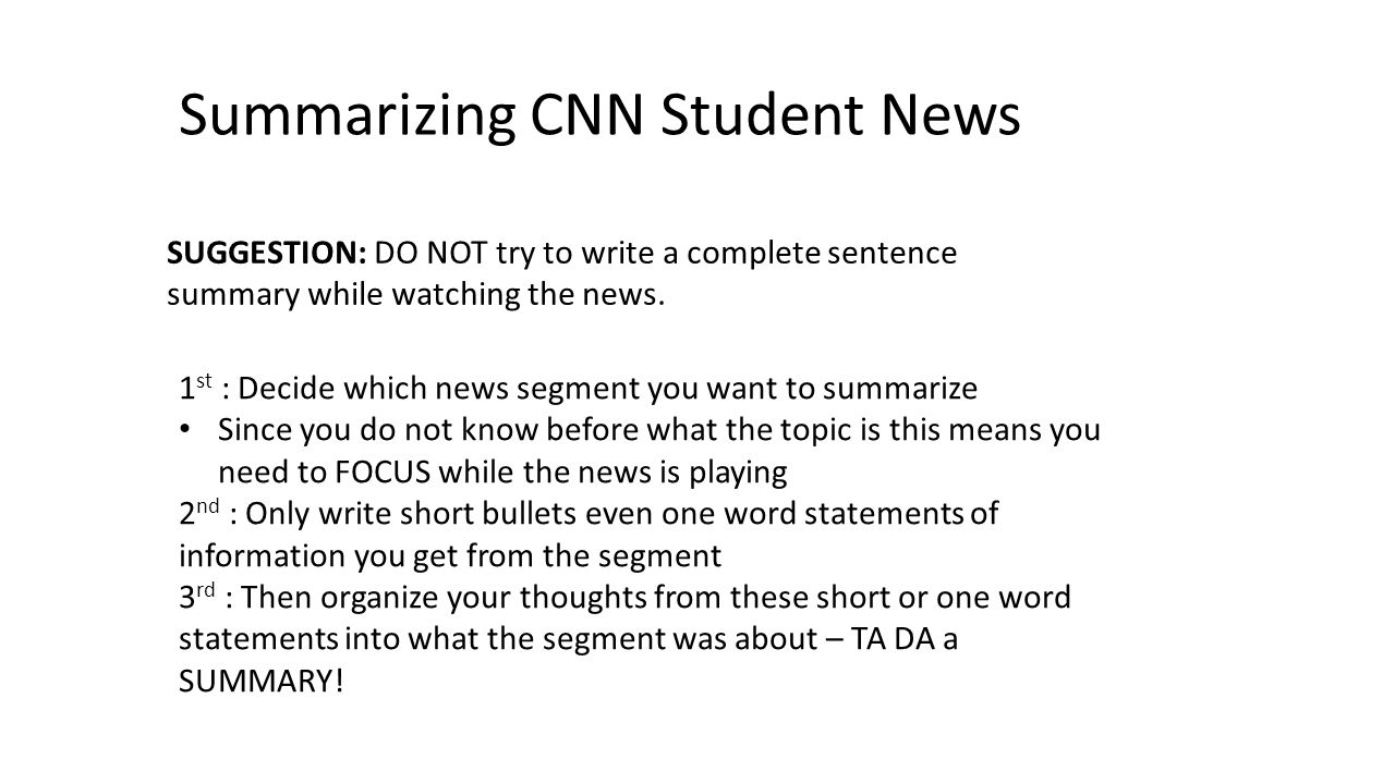 Summarizing CNN Student News SUGGESTION: DO NOT try to write a complete sentence summary while watching the news. 1 st : Decide which news segment you