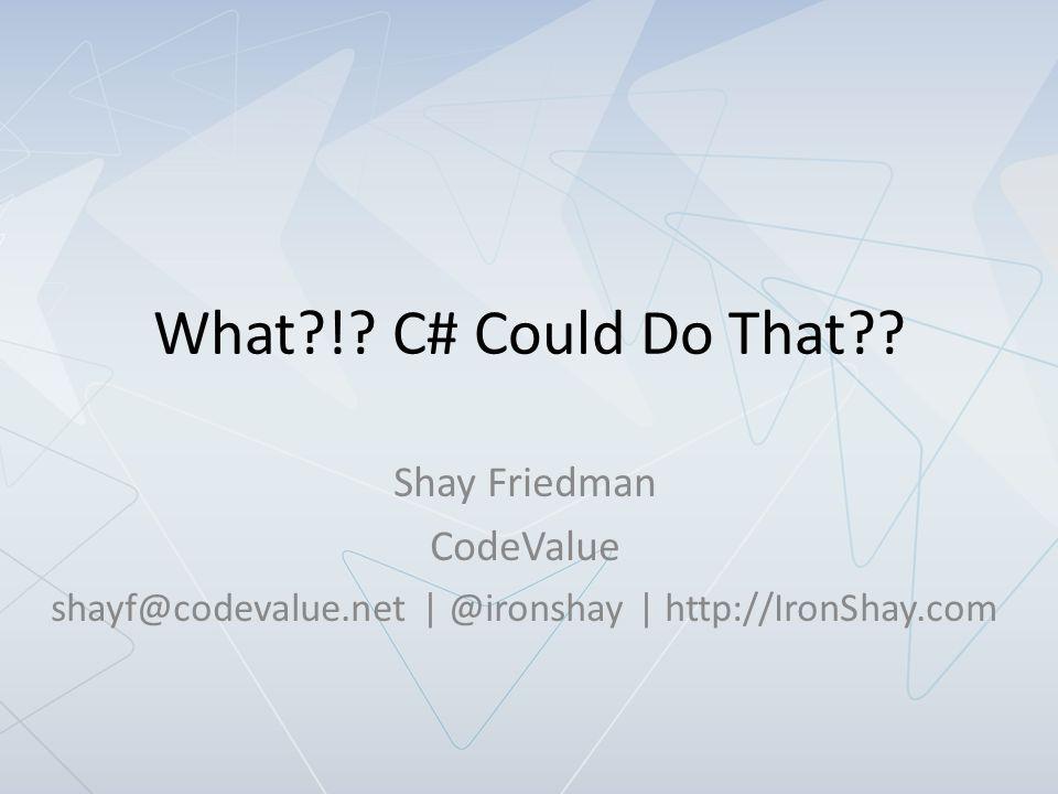 Shay Friedman shayf@codevalue.com | @ironshay http://IronShay.com | http://CodeValue.com