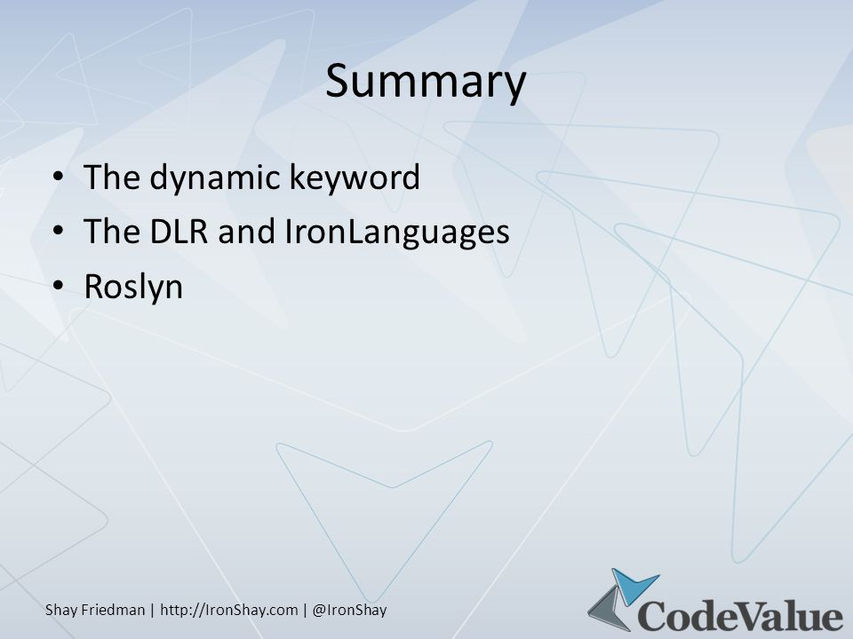 Shay Friedman | http://IronShay.com | @IronShay Summary The dynamic keyword The DLR and IronLanguages Roslyn