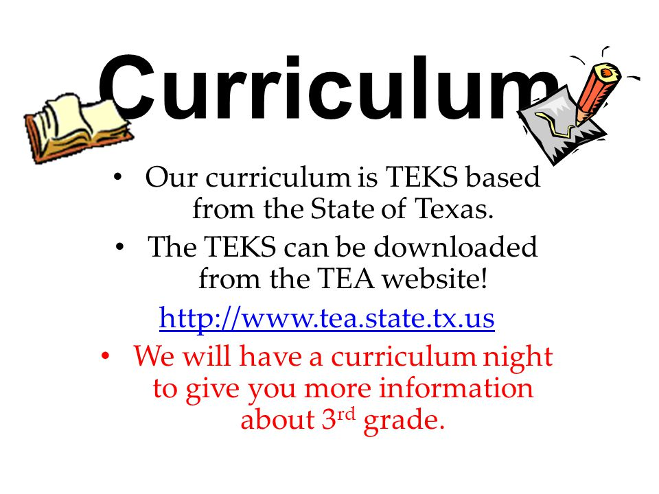 Curriculum Our curriculum is TEKS based from the State of Texas. The TEKS can be downloaded from the TEA website! http://www.tea.state.tx.us We will h