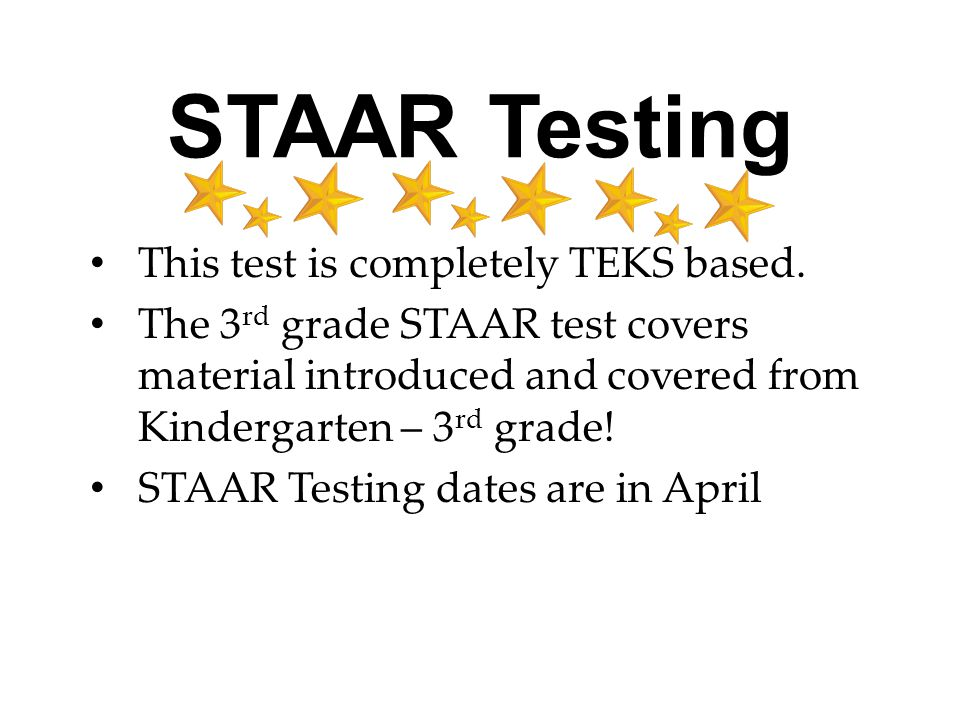 STAAR Testing This test is completely TEKS based. The 3 rd grade STAAR test covers material introduced and covered from Kindergarten – 3 rd grade! STA