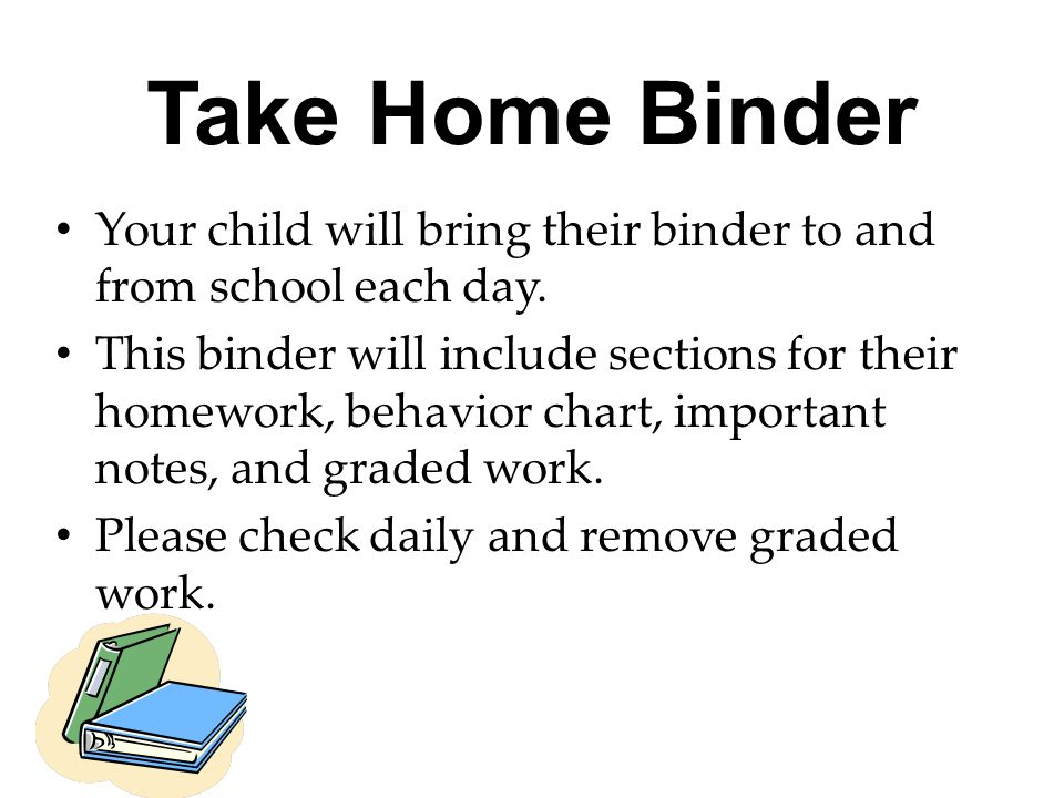 Take Home Binder Your child will bring their binder to and from school each day. This binder will include sections for their homework, behavior chart,