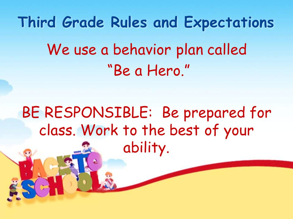 "Third Grade Rules and Expectations We use a behavior plan called ""Be a Hero."" BE RESPONSIBLE: Be prepared for class. Work to the best of your ability."
