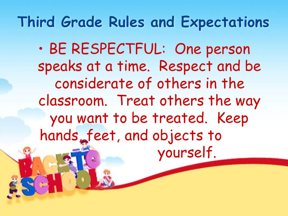 Third Grade Rules and Expectations BE RESPECTFUL: One person speaks at a time. Respect and be considerate of others in the classroom. Treat others the