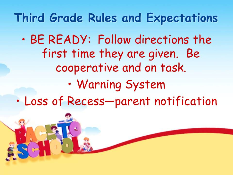 Third Grade Rules and Expectations BE READY: Follow directions the first time they are given. Be cooperative and on task. Warning System Loss of Reces