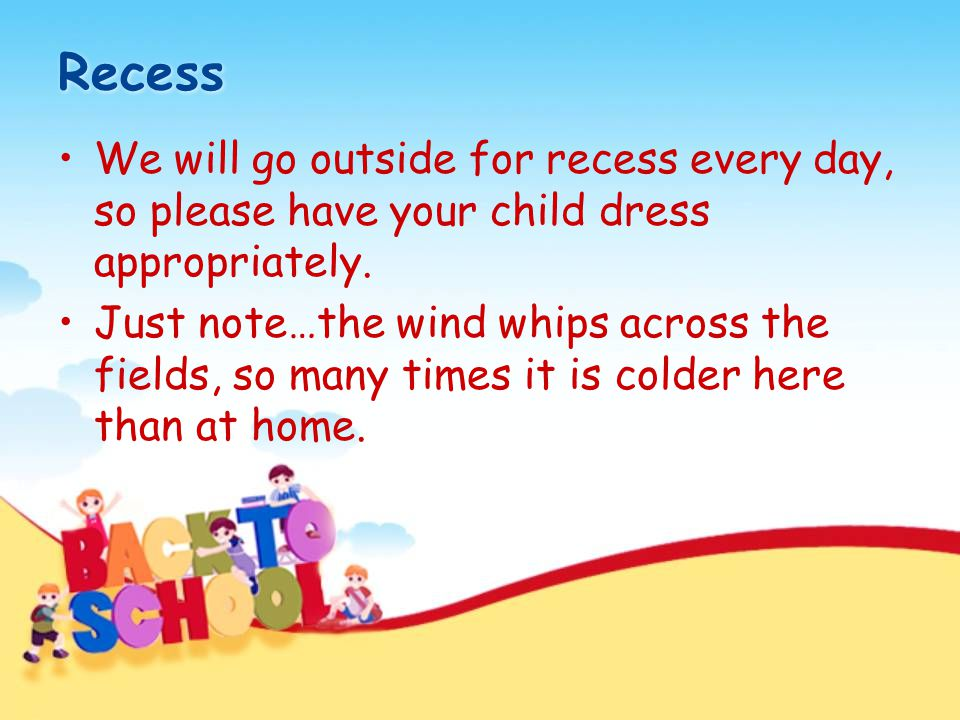 Recess We will go outside for recess every day, so please have your child dress appropriately. Just note…the wind whips across the fields, so many tim