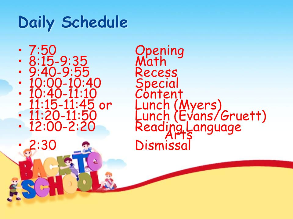 Daily Schedule 7:50Opening 8:15-9:35Math 9:40-9:55Recess 10:00-10:40Special 10:40-11:10Content 11:15-11:45 or Lunch (Myers) 11:20-11:50Lunch (Evans/Gr