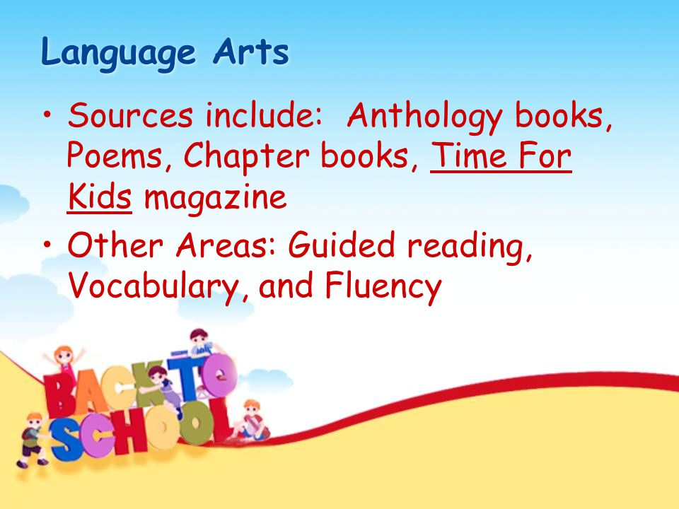 Language Arts Sources include: Anthology books, Poems, Chapter books, Time For Kids magazine Other Areas: Guided reading, Vocabulary, and Fluency