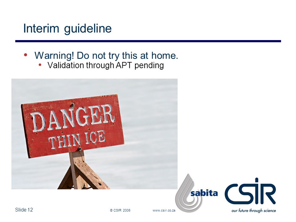 Slide 12 © CSIR 2006 www.csir.co.za Interim guideline Warning! Do not try this at home. Validation through APT pending