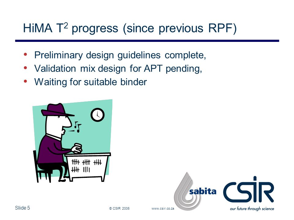 Slide 5 © CSIR 2006 www.csir.co.za HiMA T 2 progress (since previous RPF) Preliminary design guidelines complete, Validation mix design for APT pending, Waiting for suitable binder