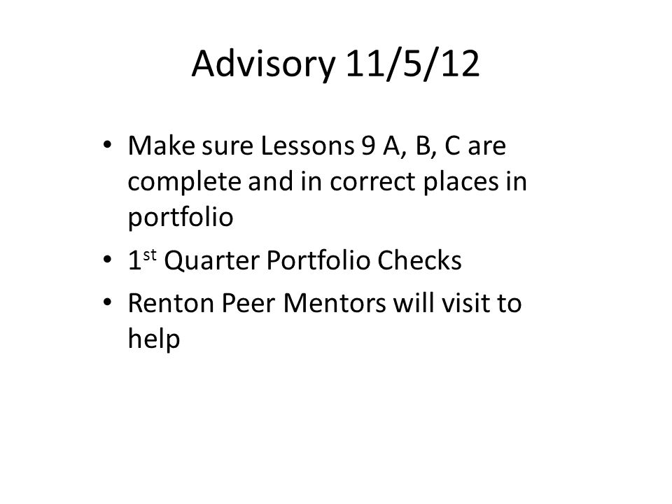 Advisory 11/5/12 Make sure Lessons 9 A, B, C are complete and in correct places in portfolio 1 st Quarter Portfolio Checks Renton Peer Mentors will visit to help