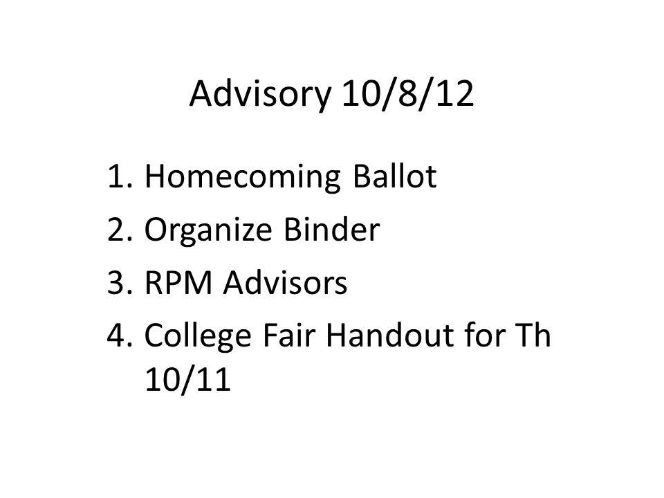 Advisory 10/8/12 1.Homecoming Ballot 2.Organize Binder 3.RPM Advisors 4.College Fair Handout for Th 10/11