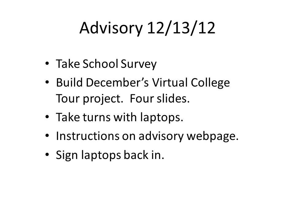 Advisory 12/13/12 Take School Survey Build December's Virtual College Tour project.