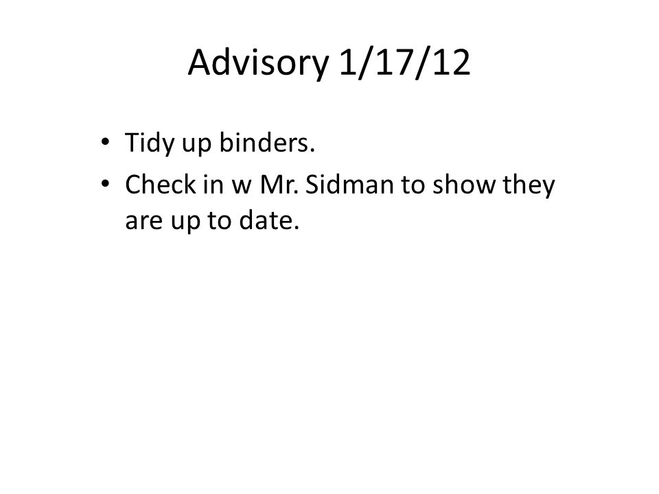 Advisory 1/17/12 Tidy up binders. Check in w Mr. Sidman to show they are up to date.