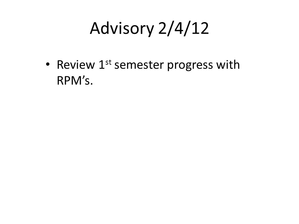 Advisory 2/4/12 Review 1 st semester progress with RPM's.