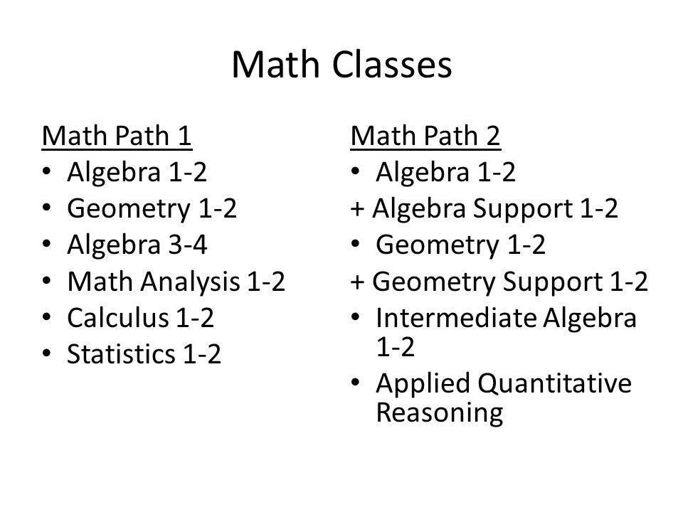 Math Classes Math Path 1 Algebra 1-2 Geometry 1-2 Algebra 3-4 Math Analysis 1-2 Calculus 1-2 Statistics 1-2 Math Path 2 Algebra 1-2 + Algebra Support 1-2 Geometry 1-2 + Geometry Support 1-2 Intermediate Algebra 1-2 Applied Quantitative Reasoning