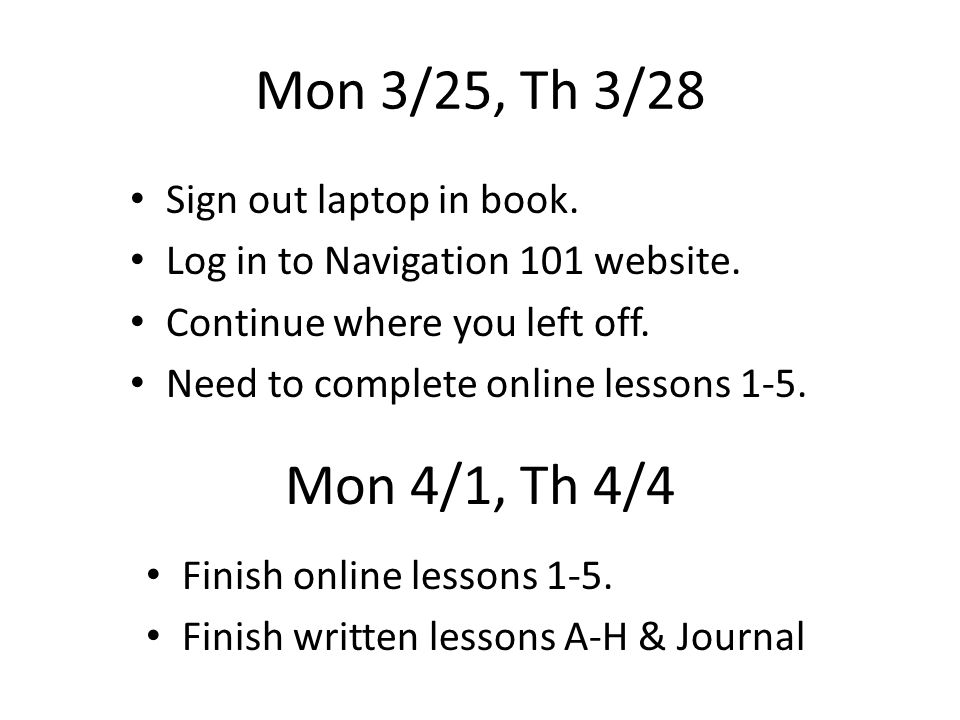 Mon 3/25, Th 3/28 Sign out laptop in book. Log in to Navigation 101 website.
