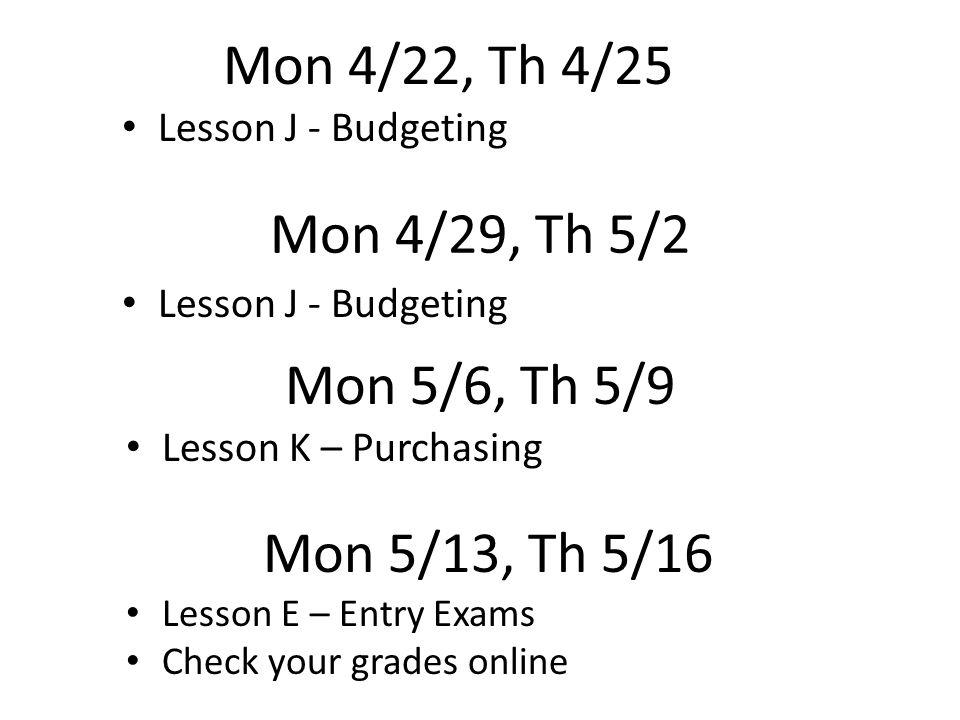 Mon 4/29, Th 5/2 Lesson K – Purchasing Mon 5/6, Th 5/9 Mon 5/13, Th 5/16 Lesson E – Entry Exams Check your grades online Mon 4/22, Th 4/25 Lesson J - Budgeting