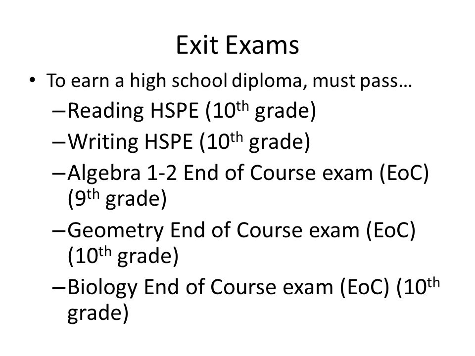 Exit Exams To earn a high school diploma, must pass… – Reading HSPE (10 th grade) – Writing HSPE (10 th grade) – Algebra 1-2 End of Course exam (EoC) (9 th grade) – Geometry End of Course exam (EoC) (10 th grade) – Biology End of Course exam (EoC) (10 th grade)
