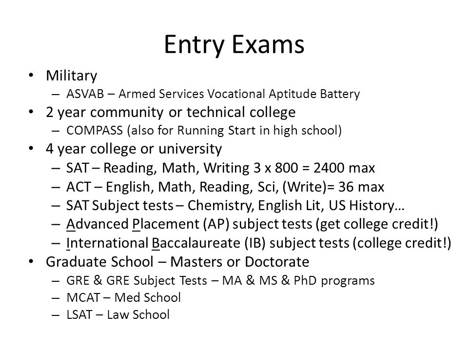 Entry Exams Military – ASVAB – Armed Services Vocational Aptitude Battery 2 year community or technical college – COMPASS (also for Running Start in high school) 4 year college or university – SAT – Reading, Math, Writing 3 x 800 = 2400 max – ACT – English, Math, Reading, Sci, (Write)= 36 max – SAT Subject tests – Chemistry, English Lit, US History… – Advanced Placement (AP) subject tests (get college credit!) – International Baccalaureate (IB) subject tests (college credit!) Graduate School – Masters or Doctorate – GRE & GRE Subject Tests – MA & MS & PhD programs – MCAT – Med School – LSAT – Law School