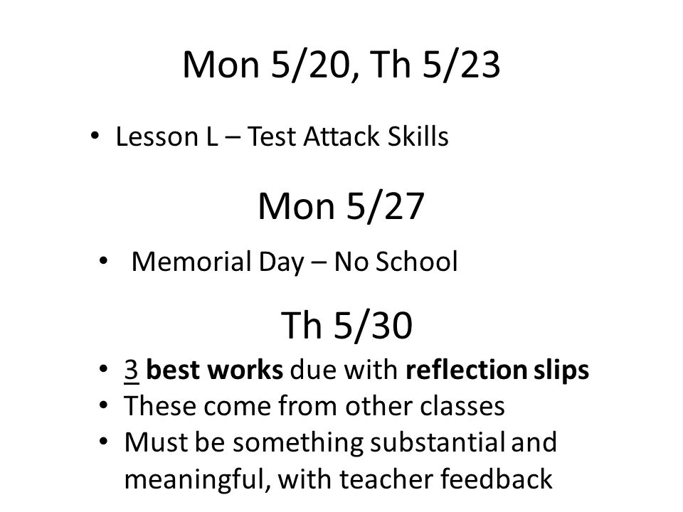 Mon 5/20, Th 5/23 3 best works due with reflection slips These come from other classes Must be something substantial and meaningful, with teacher feedback Mon 5/27 Memorial Day – No School Th 5/30 Lesson L – Test Attack Skills