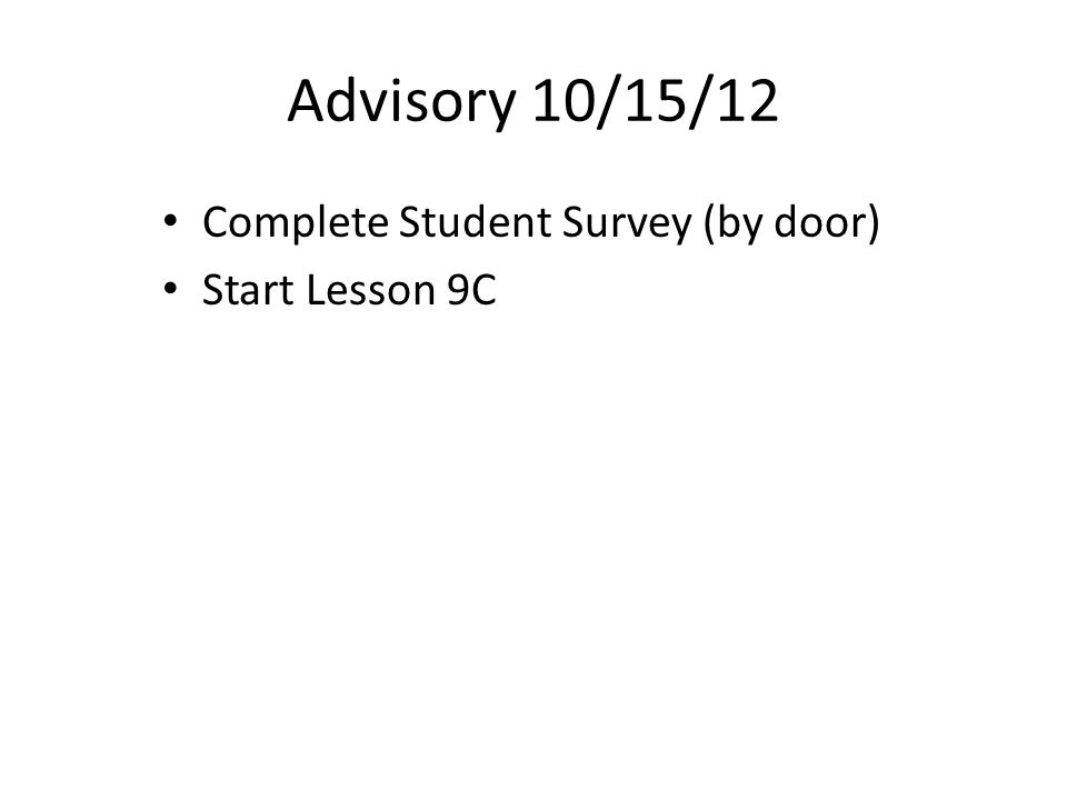 Advisory 10/15/12 Complete Student Survey (by door) Start Lesson 9C
