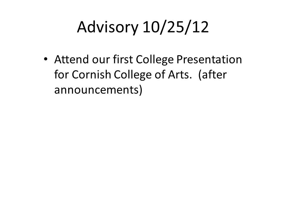 Advisory 10/25/12 Attend our first College Presentation for Cornish College of Arts.