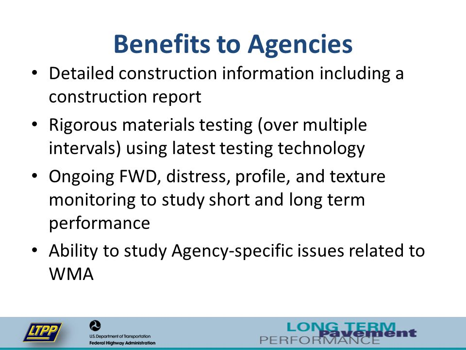Benefits to Agencies Detailed construction information including a construction report Rigorous materials testing (over multiple intervals) using late