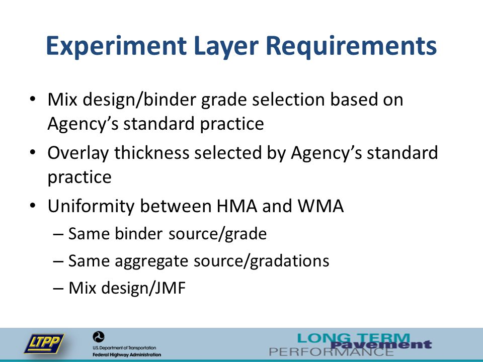 Supplemental Sections Agencies can build additional test sections that will be monitored as part of the LTPP program – Varying levels of RAP – Additional WMA technologies – Layer thickness variation – Open or gap graded mixtures – Varying aggregate sources/absorption levels – Other variables of interest to Agency