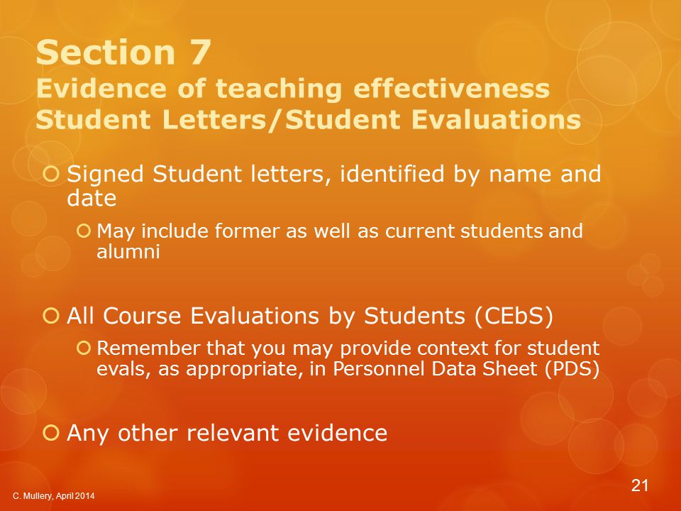 Section 7 Evidence of teaching effectiveness Student Letters/Student Evaluations  Signed Student letters, identified by name and date  May include former as well as current students and alumni  All Course Evaluations by Students (CEbS)  Remember that you may provide context for student evals, as appropriate, in Personnel Data Sheet (PDS)  Any other relevant evidence C.