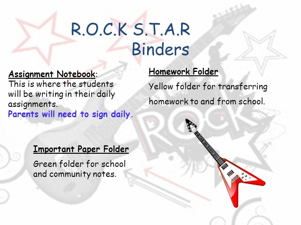 R.O.C.K S.T.A.R Binders Important Paper Folder Green folder for school and community notes. Homework Folder Yellow folder for transferring homework to