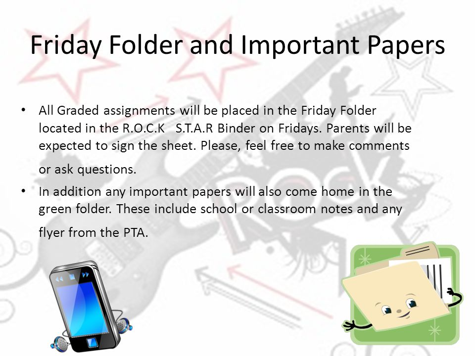 Friday Folder and Important Papers All Graded assignments will be placed in the Friday Folder located in the R.O.C.K S.T.A.R Binder on Fridays. Parent
