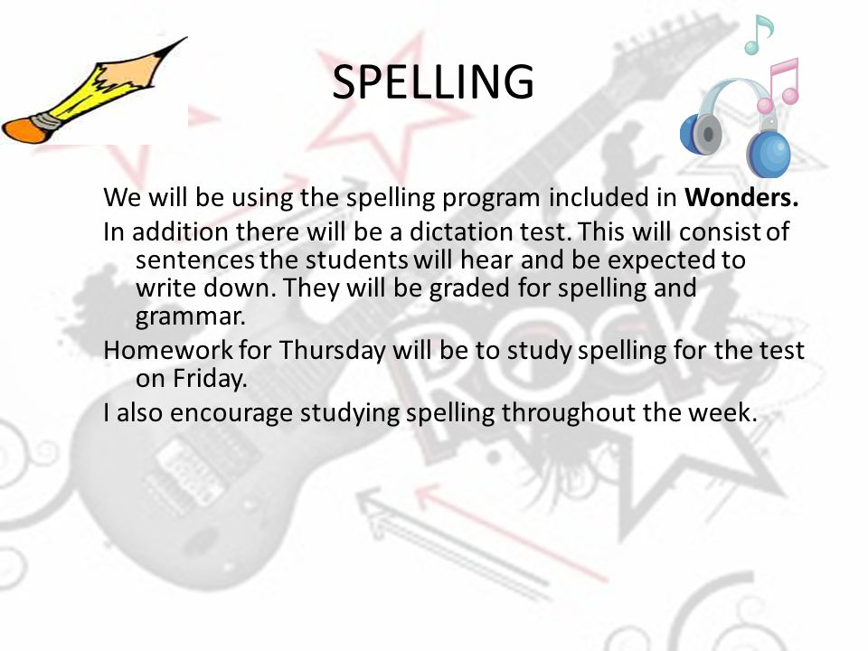 SPELLING We will be using the spelling program included in Wonders. In addition there will be a dictation test. This will consist of sentences the stu