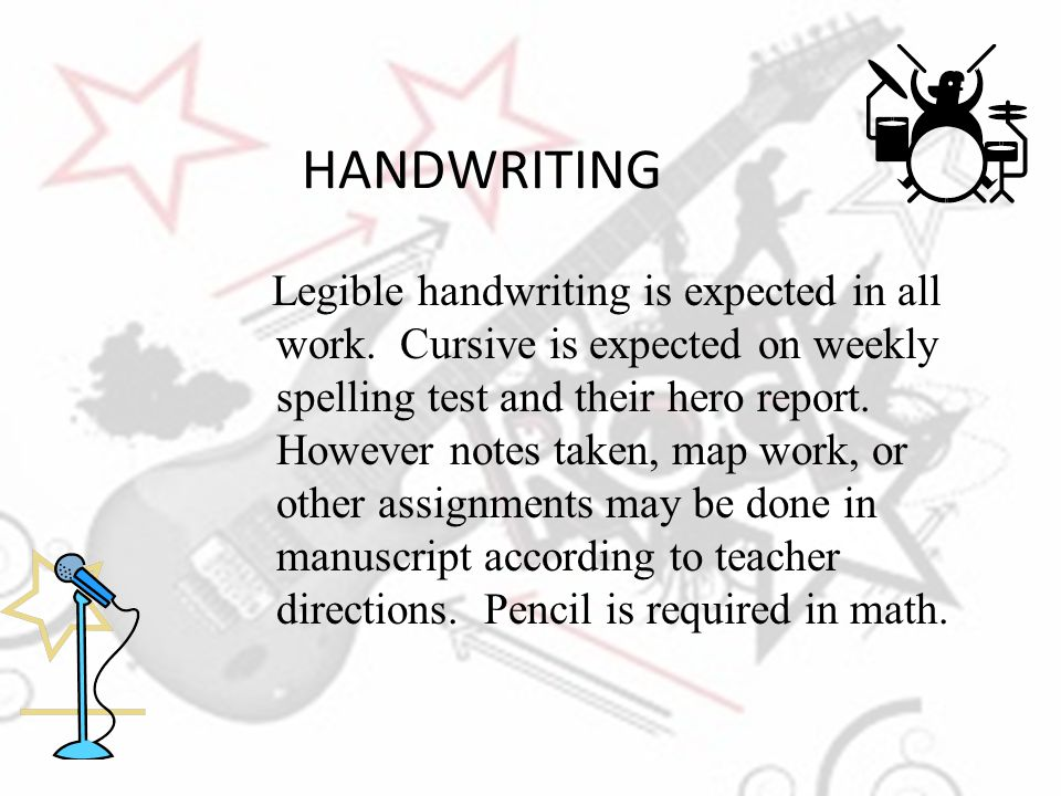 HANDWRITING Legible handwriting is expected in all work. Cursive is expected on weekly spelling test and their hero report. However notes taken, map w
