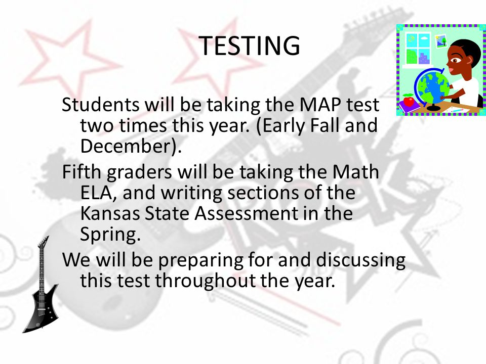 TESTING Students will be taking the MAP test two times this year. (Early Fall and December). Fifth graders will be taking the Math ELA, and writing se