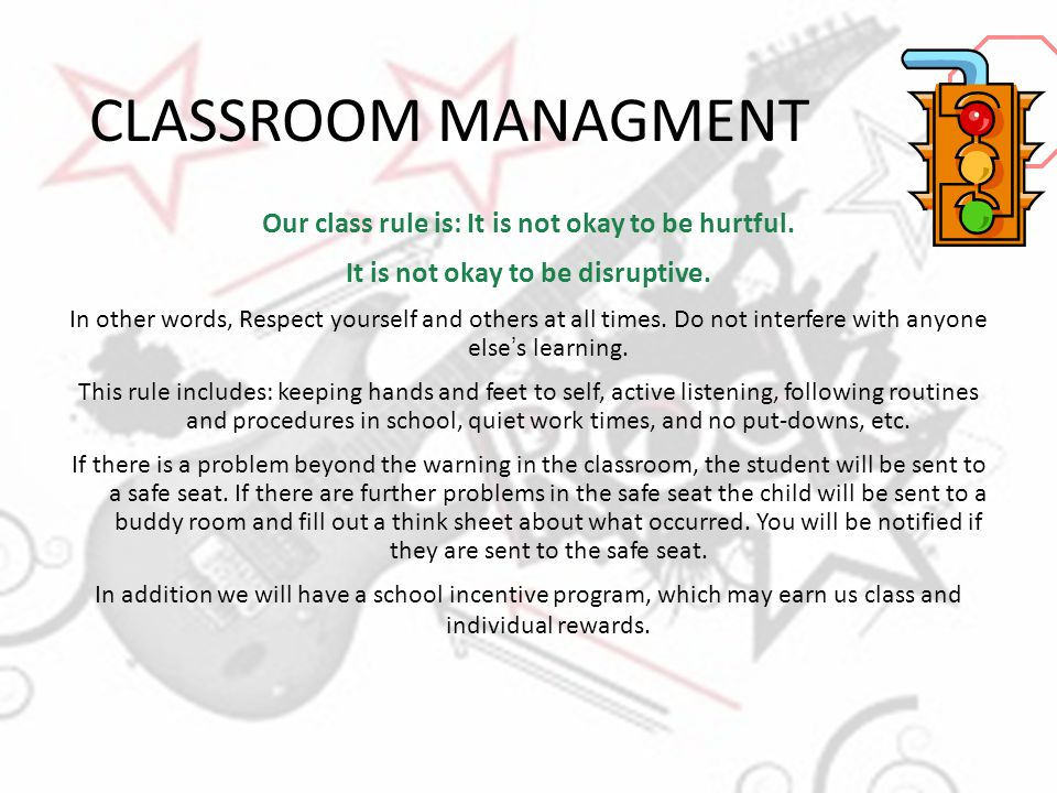 CLASSROOM MANAGMENT Our class rule is: It is not okay to be hurtful. It is not okay to be disruptive. In other words, Respect yourself and others at a