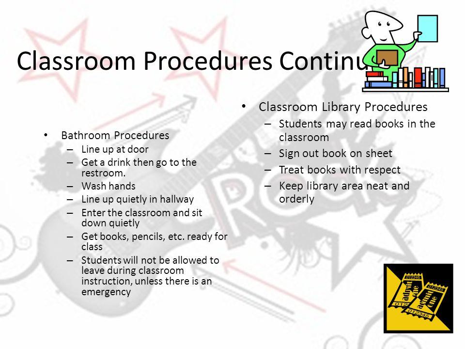 Classroom Procedures Continued Bathroom Procedures – Line up at door – Get a drink then go to the restroom. – Wash hands – Line up quietly in hallway
