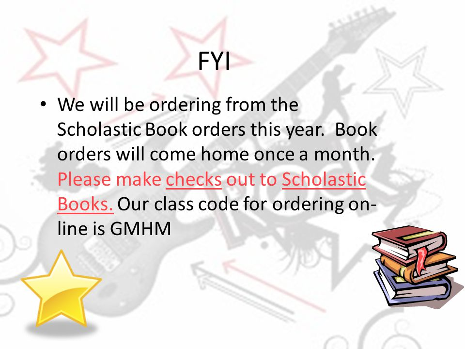 FYI We will be ordering from the Scholastic Book orders this year. Book orders will come home once a month. Please make checks out to Scholastic Books