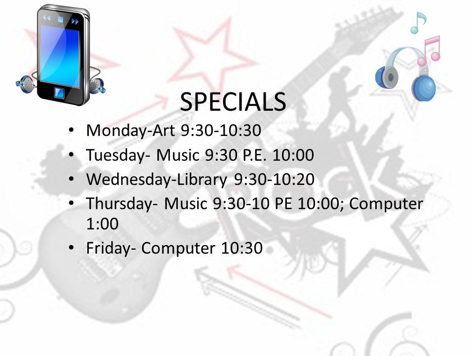 SPECIALS Monday-Art 9:30-10:30 Tuesday- Music 9:30 P.E. 10:00 Wednesday-Library 9:30-10:20 Thursday- Music 9:30-10 PE 10:00; Computer 1:00 Friday- Com