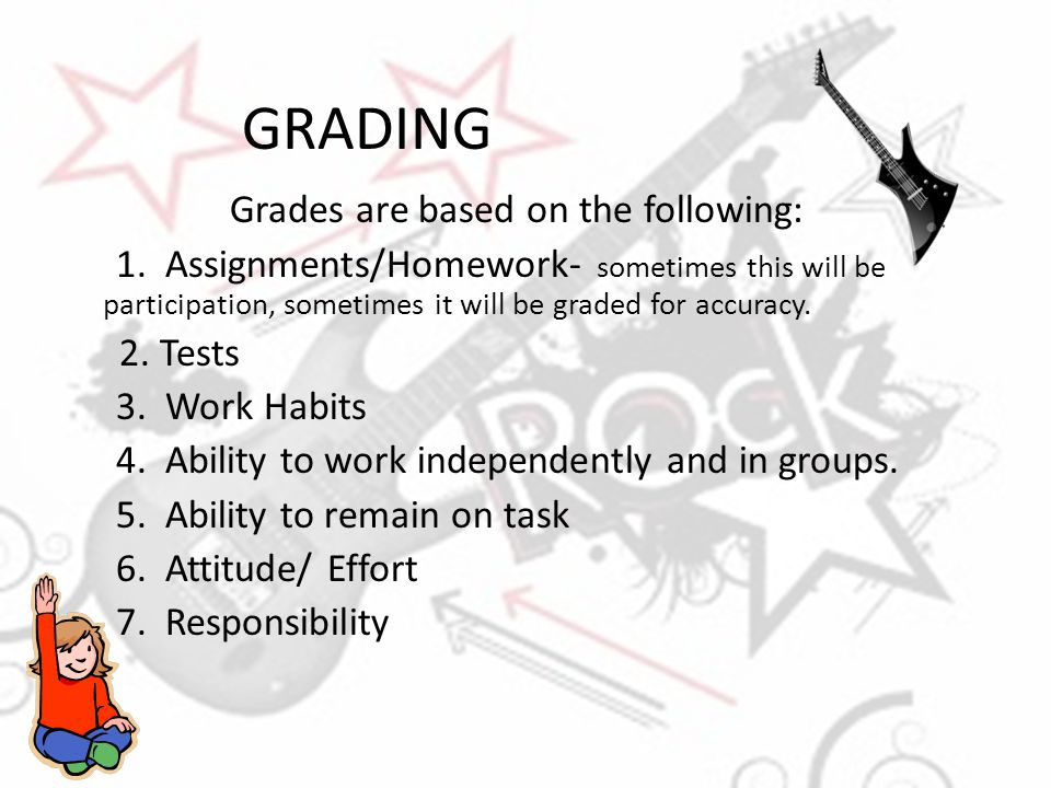 GRADING Grades are based on the following: 1. Assignments/Homework- sometimes this will be participation, sometimes it will be graded for accuracy. 2.