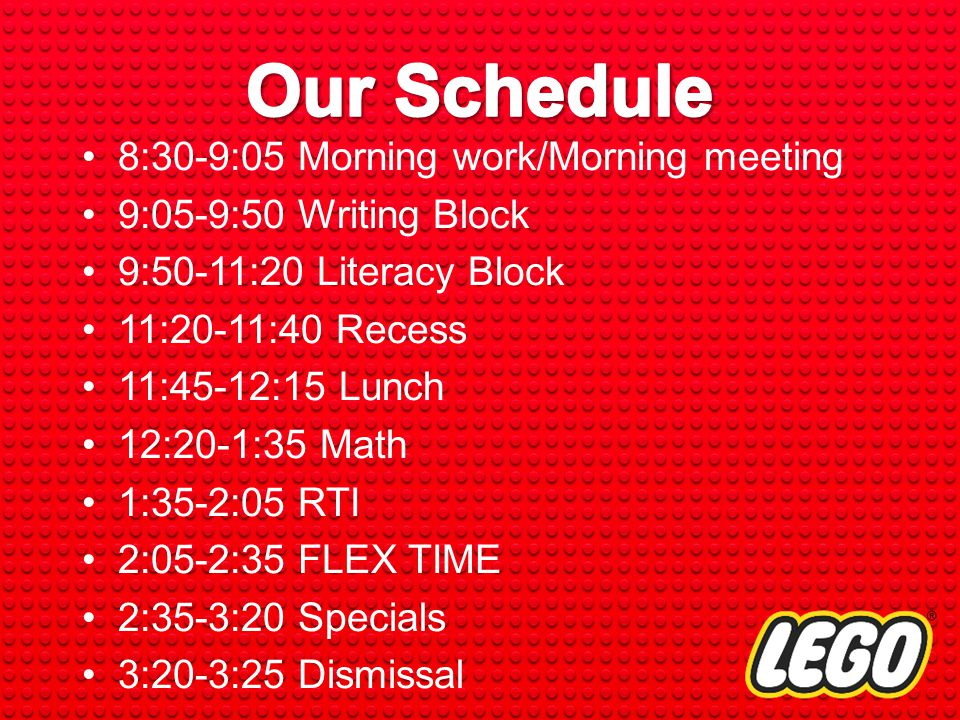 8:30-9:05 Morning work/Morning meeting 9:05-9:50 Writing Block 9:50-11:20 Literacy Block 11:20-11:40 Recess 11:45-12:15 Lunch 12:20-1:35 Math 1:35-2:05 RTI 2:05-2:35 FLEX TIME 2:35-3:20 Specials 3:20-3:25 Dismissal