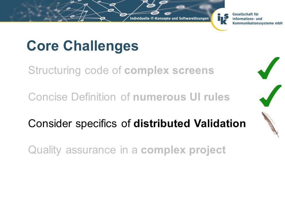 Core Challenges Structuring code of complex screens Concise Definition of numerous UI rules Consider specifics of distributed Validation Quality assurance in a complex project