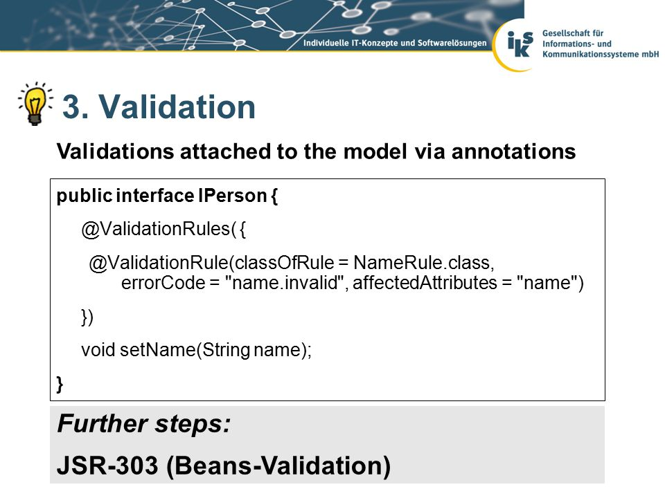 3. Validation public interface IPerson { @ValidationRules( { @ValidationRule(classOfRule = NameRule.class, errorCode =