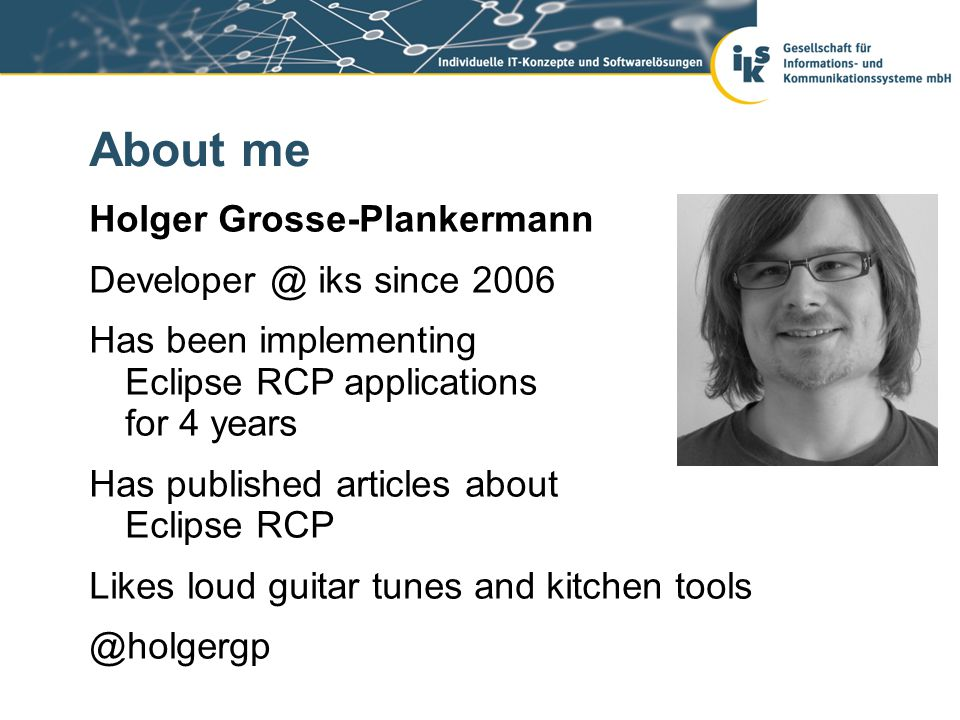 About me Holger Grosse-Plankermann Developer @ iks since 2006 Has been implementing Eclipse RCP applications for 4 years Has published articles about Eclipse RCP Likes loud guitar tunes and kitchen tools @holgergp