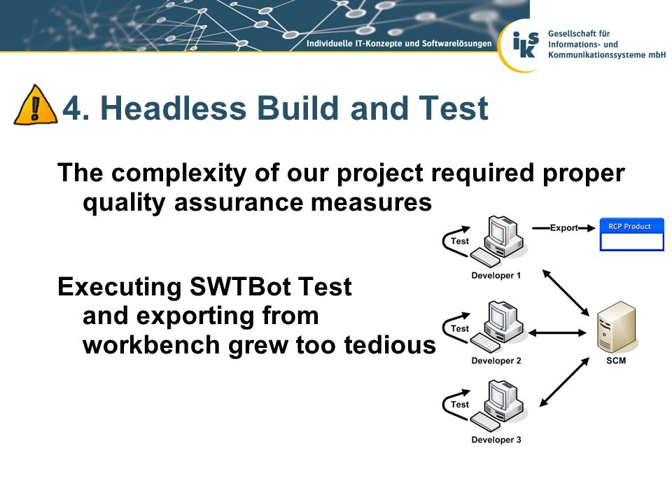 4. Headless Build and Test The complexity of our project required proper quality assurance measures Executing SWTBot Test and exporting from workbench