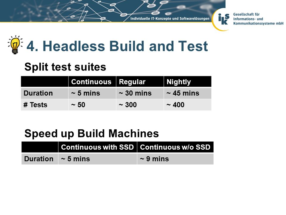 4. Headless Build and Test Split test suites Speed up Build Machines ContinuousRegularNightly Duration~ 5 mins~ 30 mins~ 45 mins # Tests~ 50~ 300~ 400